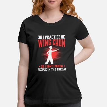 Wing I practice Wing Chun So I Don't Punch People In - Maternity T-Shirt