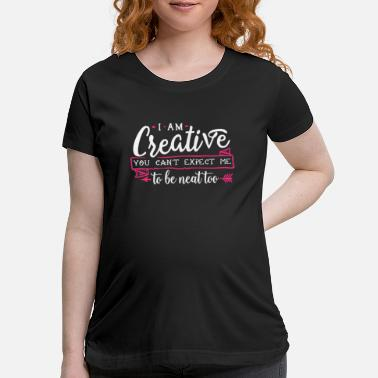 Creative I Am Creative You Can't Expect Me to Be Neat Too - Maternity T-Shirt