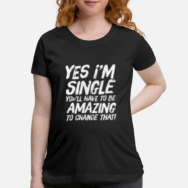 Instant I'm Single You Have To Be Amazing To Change That - Maternity T-Shirt