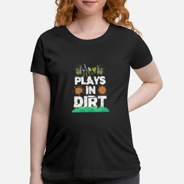 Play Plays In Dirt Gardening - Maternity T-Shirt