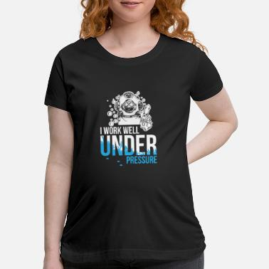 Suit Work well under pressure - diving - Maternity T-Shirt