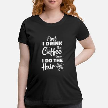 Paint Brush First I Drink The Coffee Then I Do The Hair For - Maternity T-Shirt