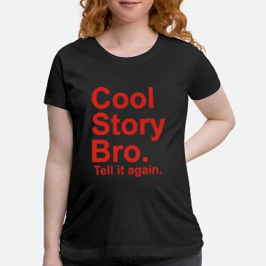 Tell It Again Cool Story Bro tell it again - Maternity T-Shirt