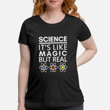 Magic SCIENCE IT'S LIKE MAGIC BUT REAL - Maternity T-Shirt