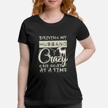 Crazy Goat Lady Driving My Husband Crazy One Goat At A Time - Maternity T-Shirt