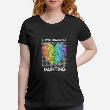 Painting I Love Diamond Painting Cool DIY Arts Craft - Maternity T-Shirt