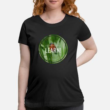 Learn Learn! - Maternity T-Shirt