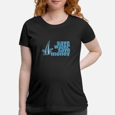 Saved Save Water save money - Maternity T-Shirt