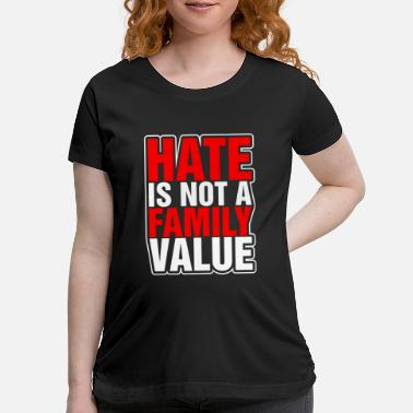 Family Values Hate Is Not A Family Value - Maternity T-Shirt