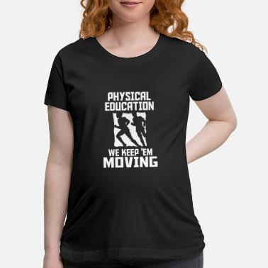 Physical Education physical education - Maternity T-Shirt