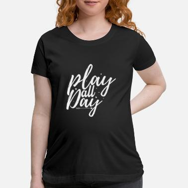 Play Play All Day - Maternity T-Shirt
