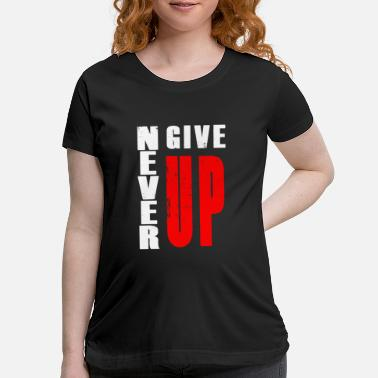 Never Give Up never give up - Maternity T-Shirt
