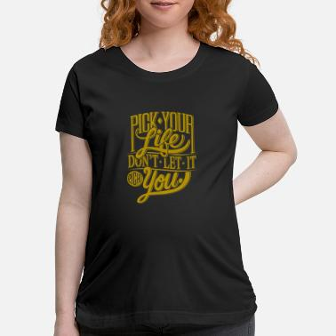 Pick Pick your life Don't LET IT pick you - Maternity T-Shirt