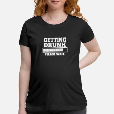 Get Drunk Getting Drunk - Maternity T-Shirt