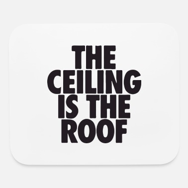 Roof the ceiling is the roof - Mouse Pad