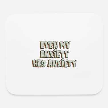 Anxiety Even my anxiety has anxiety - Mouse Pad