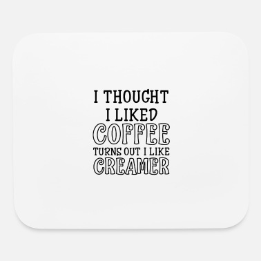 Sir I thought I liked coffee turns out I like creamer - Mouse Pad