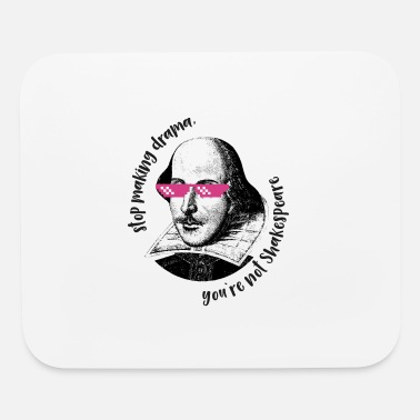 stop making drama, you`re not Shakespeare - Mouse Pad