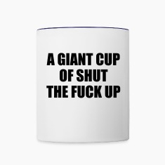 A Giant Cup of Shut the Fuck Up Bottles & Mugs