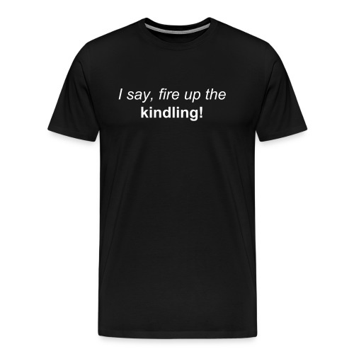 I say, fire up the kindling! ... Give me Books! (NOT Bytes) - Men's Premium T-Shirt