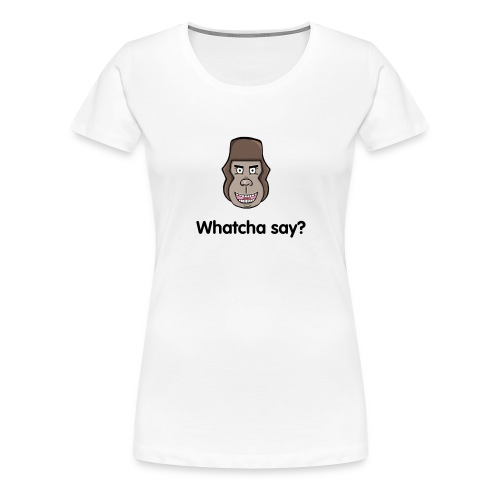 Whatcha say? - Women's Premium T-Shirt