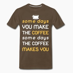 Some days you make the coffee...  T-Shirts