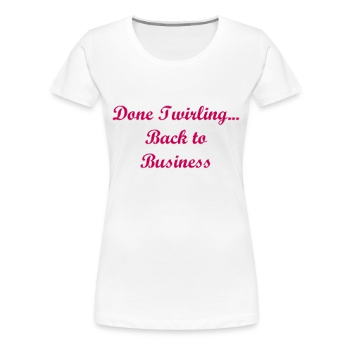 DONE TWIRLING - Women's Premium T-Shirt