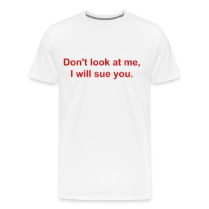 Don't look at me, I will sue you.  - Men's Premium T-Shirt