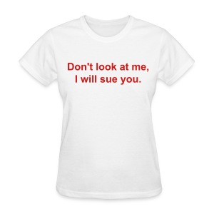 Don't look at me, I will sue you. - Women's T-Shirt