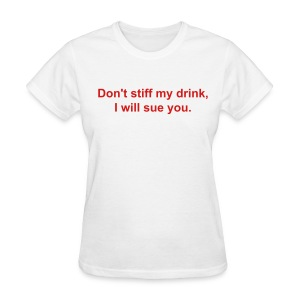 Don't stiff my drink, I will sue you - Women's T-Shirt