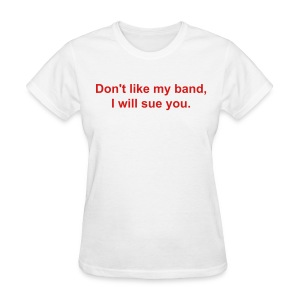 Don't like my band, I will sue you.  - Women's T-Shirt