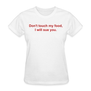 Don't touch my food, I will sue you.  - Women's T-Shirt