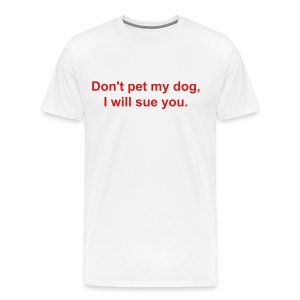 Don't pet my dog, I will sue you.  - Men's Premium T-Shirt