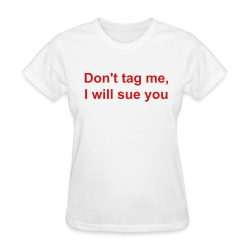 Don't tag me, I will sue you.  - Women's T-Shirt