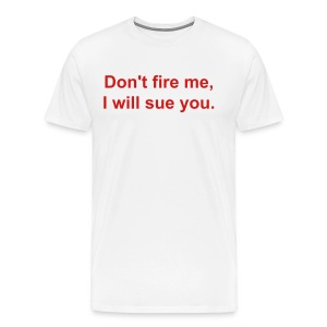 Don't fire me, I will sue you.  - Men's Premium T-Shirt