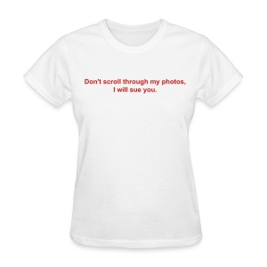 Don't scroll through my photos, I will sue you.  - Women's T-Shirt