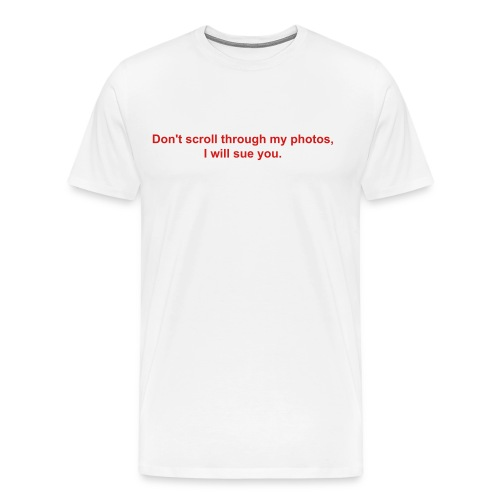 Don't scroll through my photos, I will sue you - Men's Premium T-Shirt