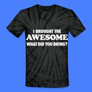 I Brought The Awesome What Did You Bring? T-Shirts - Unisex Tie Dye T-Shirt