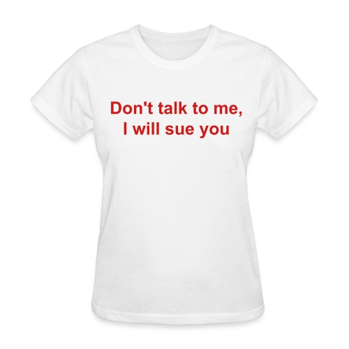 Don't talk to me, I will sue you - Women's T-Shirt