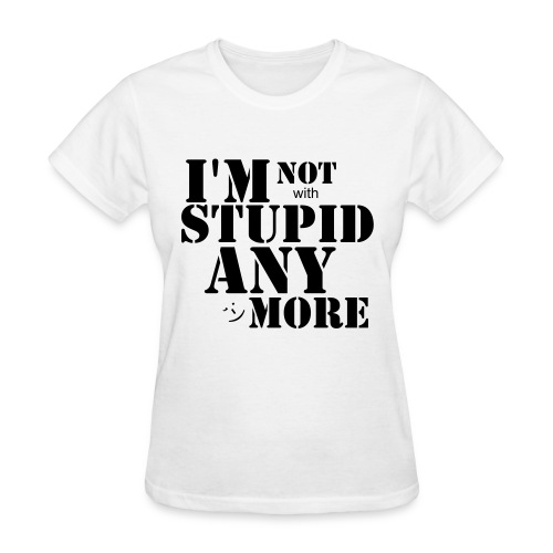 I'M NOT WITH STUPID ANYMORE! - Women's T-Shirt