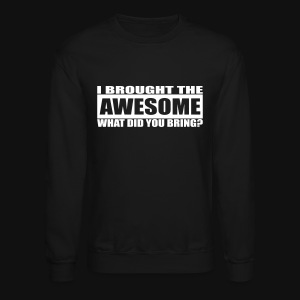 I Brought The Awesome What Did You Bring?  - Crewneck Sweatshirt