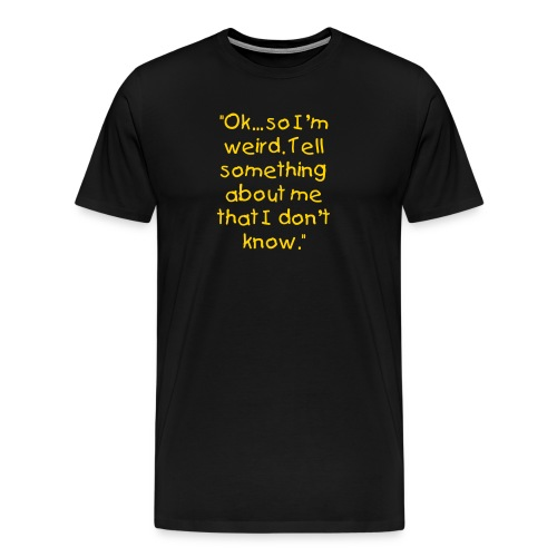 Ok... So I'm weird. - Men's Premium T-Shirt