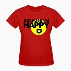 Because I'm Happy Women's T-Shirts