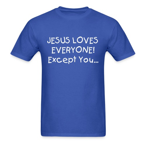 Men's T-Shirt - Jesus loves everybody! except you...Men's Tee