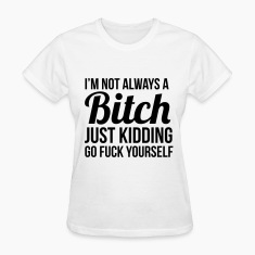 I'm not always a bitch just kidding  Women's T-Shirts
