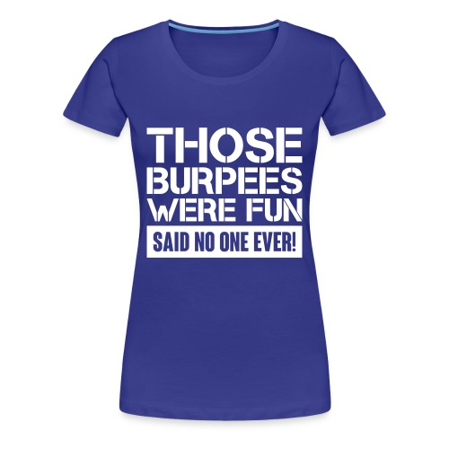 Those Burpees were fun! - Women's Premium T-Shirt
