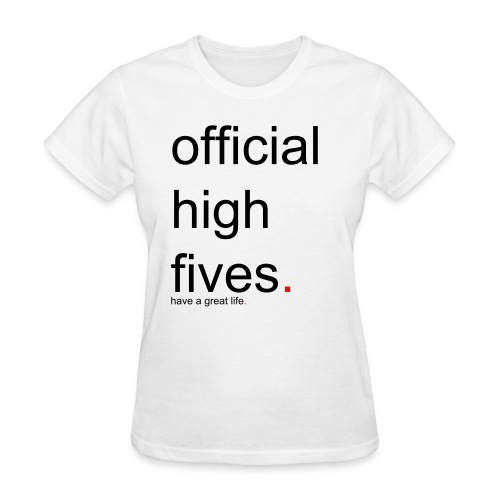 Women's official high fives. have a great life. - Women's T-Shirt