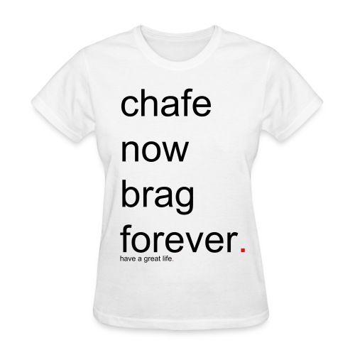 Women's chafe now brag forever. have a great life. - Women's T-Shirt