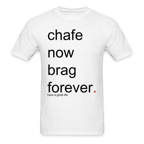 Men's chafe now brag forever. have a great life. - Men's T-Shirt