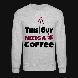 THIS GUY NEEDS A DRINK of COFFEE - Crewneck Sweatshirt